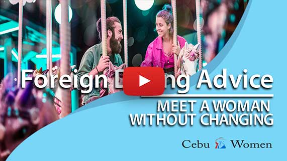 Cebu Women | Foreign Dating Advice: Can I meet a woman without changing myself?